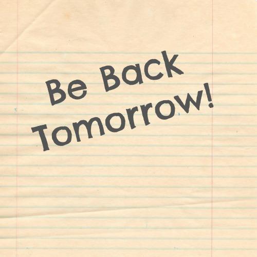 be back tomorrow