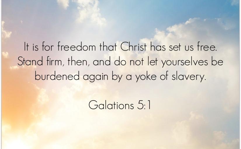 Galations 5:1 –FREEDOM!